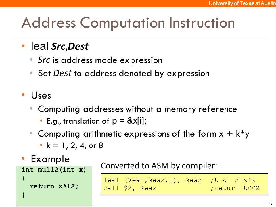 5 University of Texas at Austin Address Computation Instruction leal Src, Dest Src is address mode expression Set Dest to address denoted by expressio