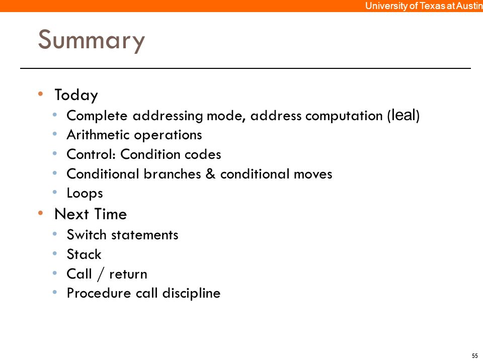 55 University of Texas at Austin Summary Today Complete addressing mode, address computation ( leal ) Arithmetic operations Control: Condition codes C