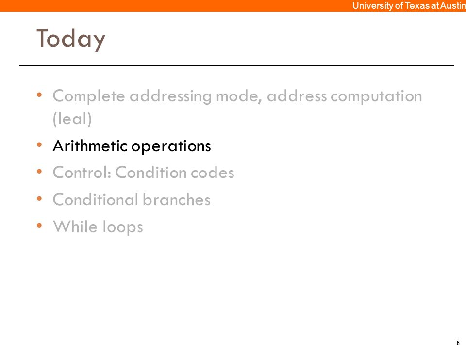 6 University of Texas at Austin Today Complete addressing mode, address computation (leal) Arithmetic operations Control: Condition codes Conditional branches While loops