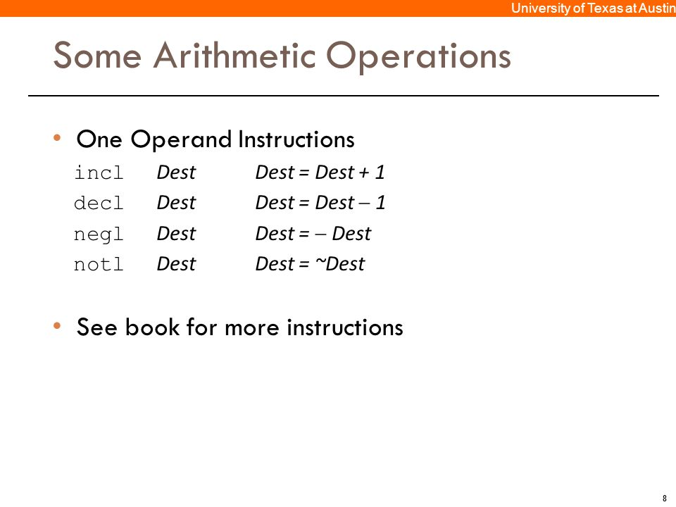 8 University of Texas at Austin Some Arithmetic Operations One Operand Instructions incl DestDest = Dest + 1 decl DestDest = Dest  1 negl DestDest =  Dest notl DestDest = ~Dest See book for more instructions