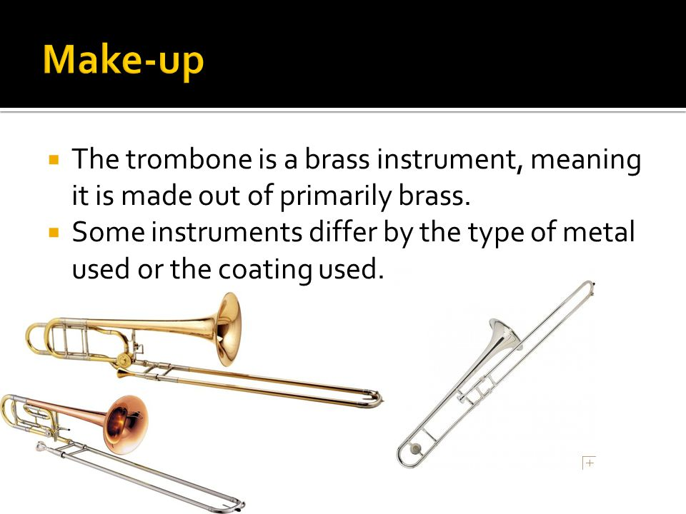  The trombone is a brass instrument, meaning it is made out of primarily brass.
