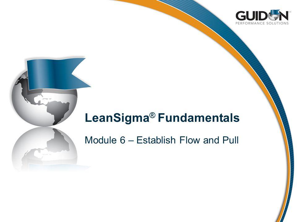 LeanSigma ® Fundamentals Module 6 – Establish Flow and Pull