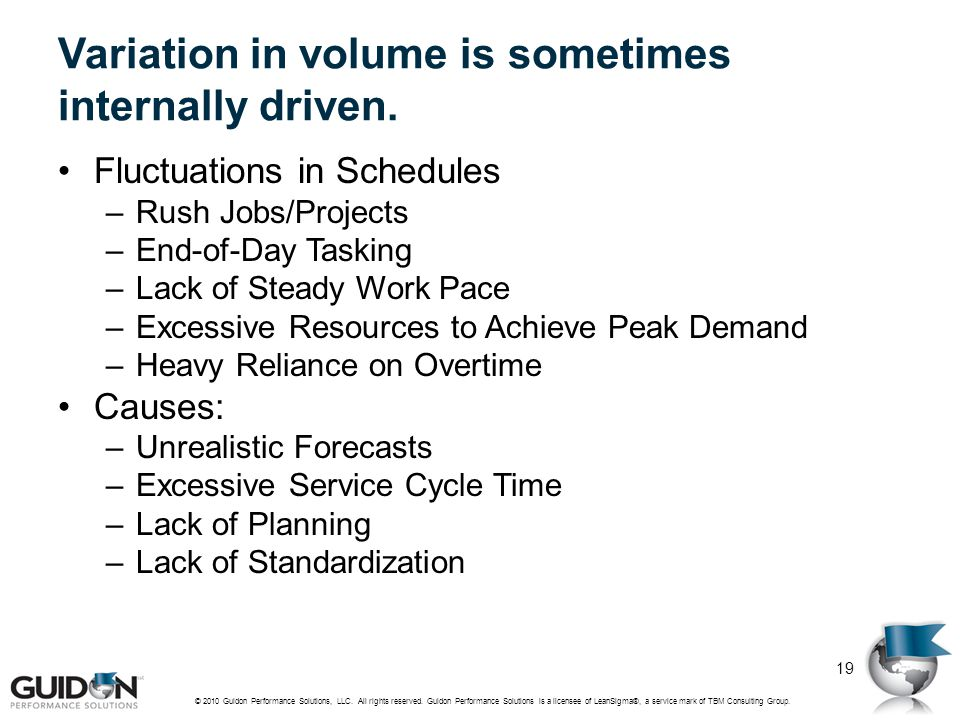 Variation in volume is sometimes internally driven. Fluctuations in Schedules –Rush Jobs/Projects –End-of-Day Tasking –Lack of Steady Work Pace –Exces