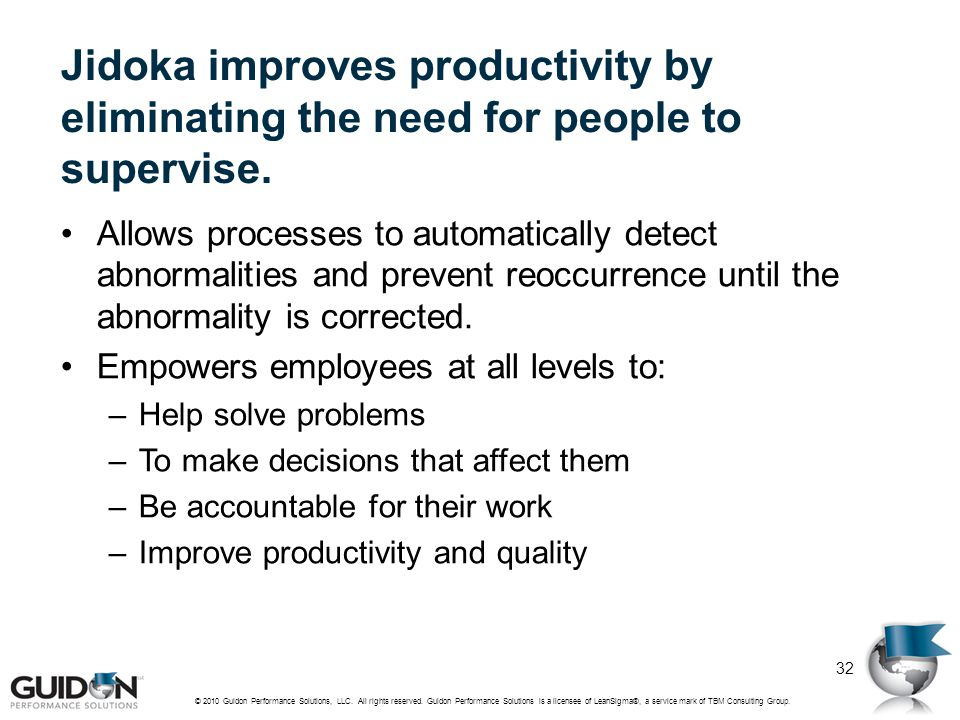 Jidoka improves productivity by eliminating the need for people to supervise. Allows processes to automatically detect abnormalities and prevent reocc
