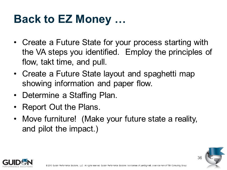 Back to EZ Money … Create a Future State for your process starting with the VA steps you identified. Employ the principles of flow, takt time, and pul