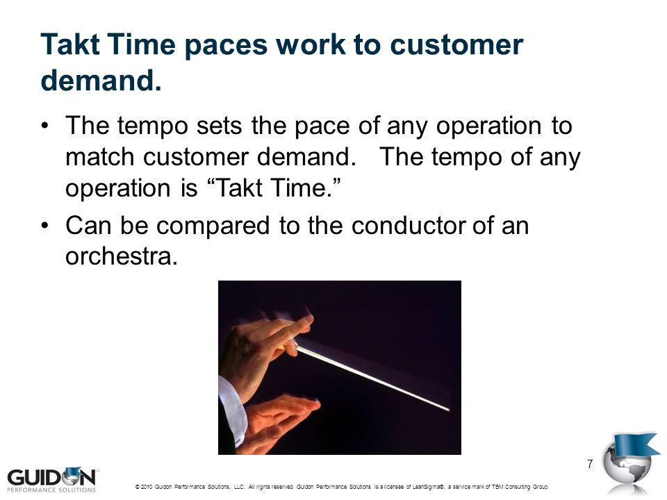 """Takt Time paces work to customer demand. The tempo sets the pace of any operation to match customer demand. The tempo of any operation is """"Takt Time."""""""