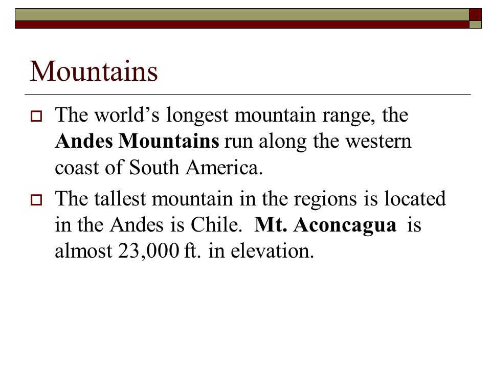Mountains  The world's longest mountain range, the Andes Mountains run along the western coast of South America.  The tallest mountain in the region