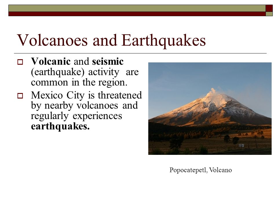 Volcanoes and Earthquakes  Volcanic and seismic (earthquake) activity are common in the region.  Mexico City is threatened by nearby volcanoes and r