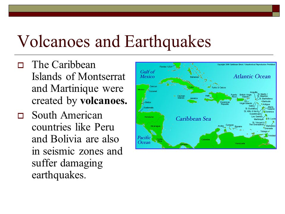 Volcanoes and Earthquakes  The Caribbean Islands of Montserrat and Martinique were created by volcanoes.  South American countries like Peru and Bol