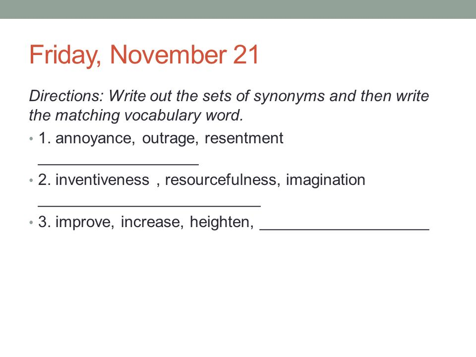Friday, November 21 Directions: Write out the sets of synonyms and then write the matching vocabulary word. 1. annoyance, outrage, resentment ________