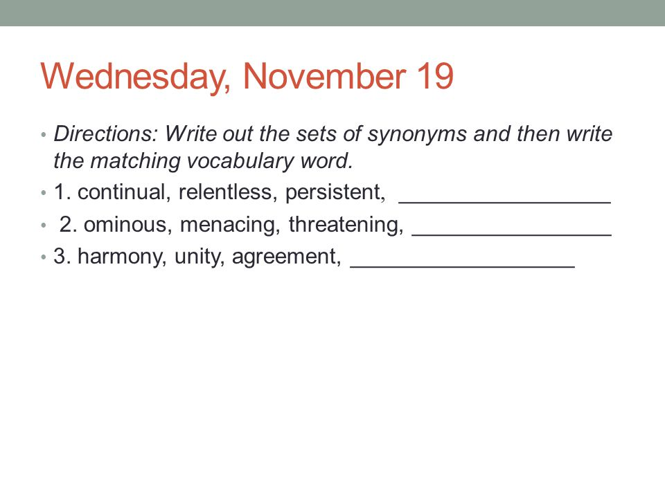 Wednesday, November 19 Directions: Write out the sets of synonyms and then write the matching vocabulary word. 1. continual, relentless, persistent, _