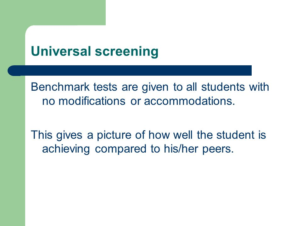 Universal screening Benchmark tests are given to all students with no modifications or accommodations.