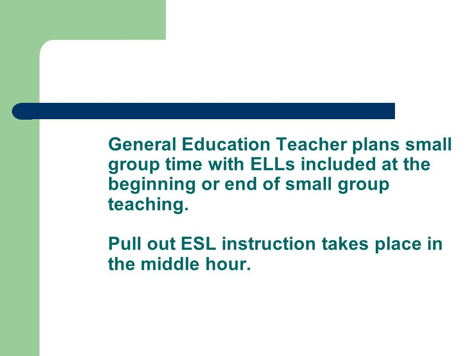 General Education Teacher plans small group time with ELLs included at the beginning or end of small group teaching.