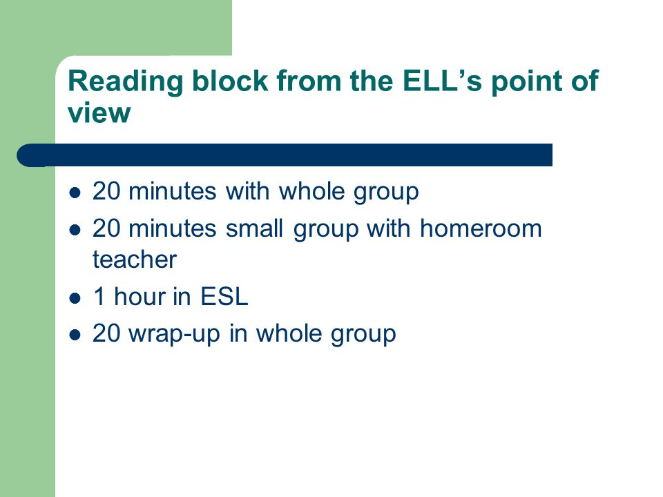 Reading block from the ELL's point of view 20 minutes with whole group 20 minutes small group with homeroom teacher 1 hour in ESL 20 wrap-up in whole group