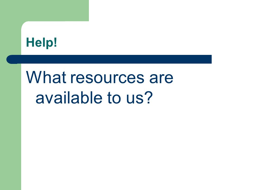 Help! What resources are available to us
