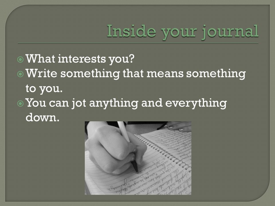  What interests you.  Write something that means something to you.