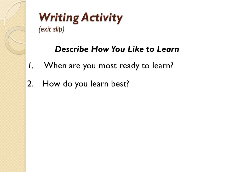 Writing Activity (exit slip) Describe How You Like to Learn 1. When are you most ready to learn? 2. How do you learn best?