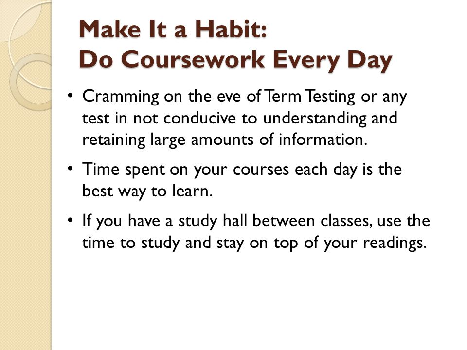 Make It a Habit: Do Coursework Every Day Cramming on the eve of Term Testing or any test in not conducive to understanding and retaining large amounts