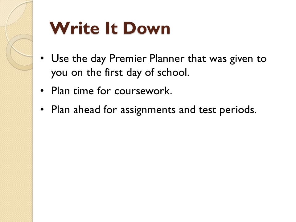 Write It Down Use the day Premier Planner that was given to you on the first day of school. Plan time for coursework. Plan ahead for assignments and t