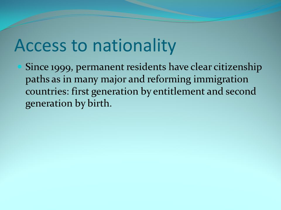 Access to nationality Since 1999, permanent residents have clear citizenship paths as in many major and reforming immigration countries: first generat