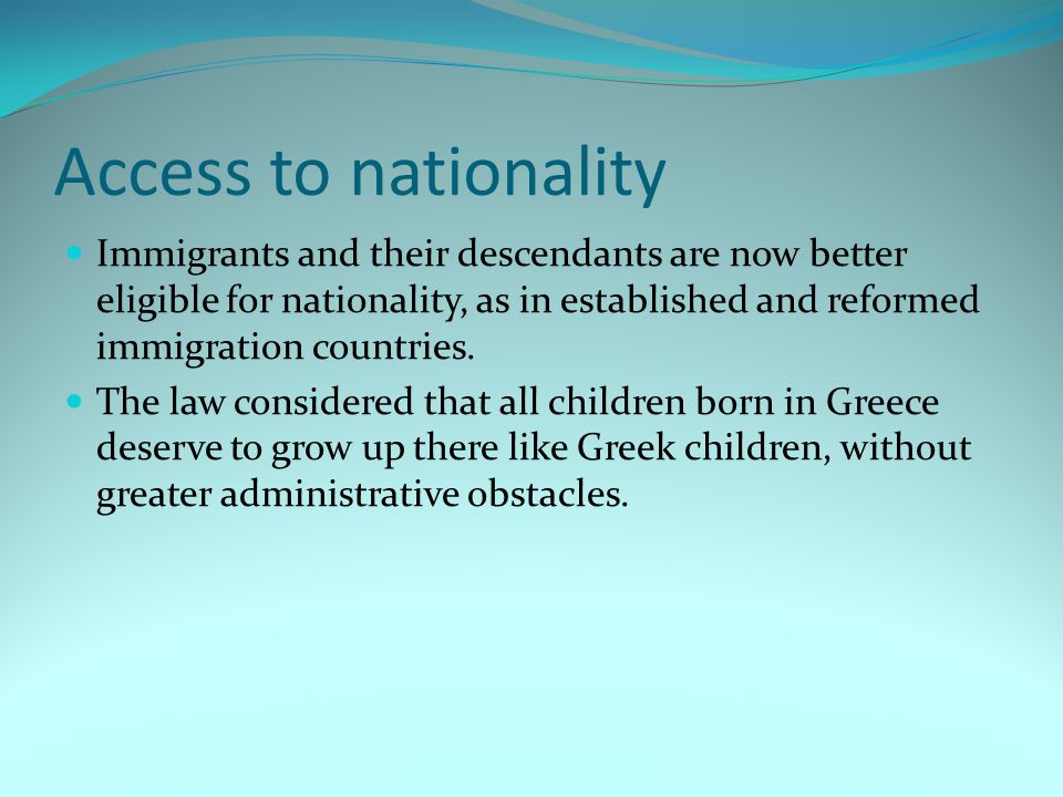 Access to nationality Immigrants and their descendants are now better eligible for nationality, as in established and reformed immigration countries.