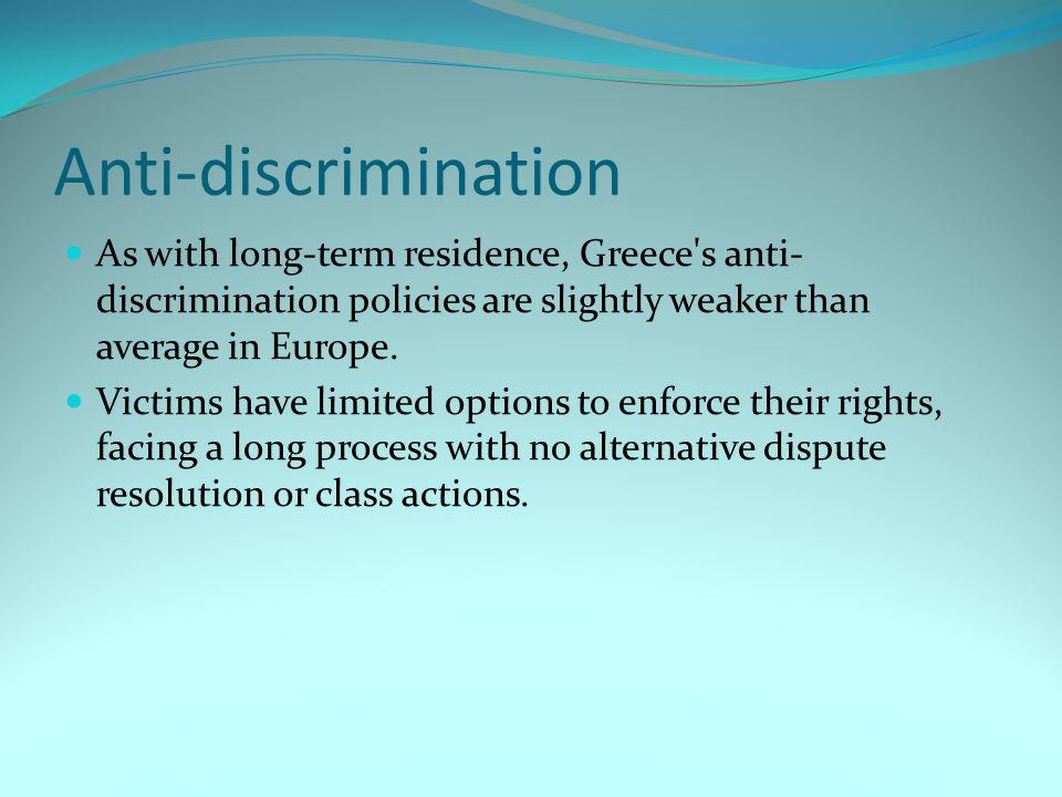 Anti-discrimination As with long-term residence, Greece s anti- discrimination policies are slightly weaker than average in Europe.