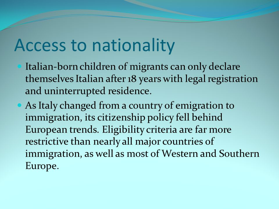 Access to nationality Italian-born children of migrants can only declare themselves Italian after 18 years with legal registration and uninterrupted residence.
