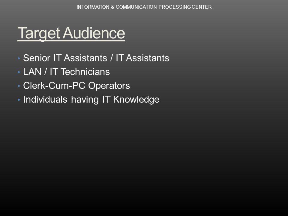Target Audience Senior IT Assistants / IT Assistants LAN / IT Technicians Clerk-Cum-PC Operators Individuals having IT Knowledge INFORMATION & COMMUNICATION PROCESSING CENTER