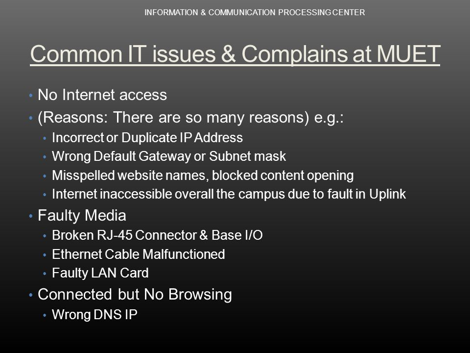 Common IT issues & Complains at MUET No Internet access (Reasons: There are so many reasons) e.g.: Incorrect or Duplicate IP Address Wrong Default Gateway or Subnet mask Misspelled website names, blocked content opening Internet inaccessible overall the campus due to fault in Uplink Faulty Media Broken RJ-45 Connector & Base I/O Ethernet Cable Malfunctioned Faulty LAN Card Connected but No Browsing Wrong DNS IP INFORMATION & COMMUNICATION PROCESSING CENTER