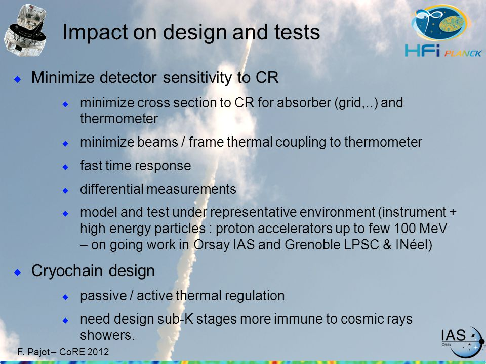 F. Pajot – CoRE 2012 Impact on design and tests  Minimize detector sensitivity to CR  minimize cross section to CR for absorber (grid,..) and thermo