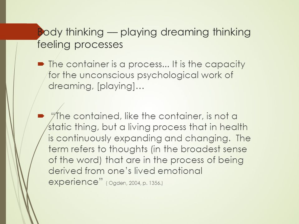 Body thinking –– playing dreaming thinking feeling processes  The container is a process...