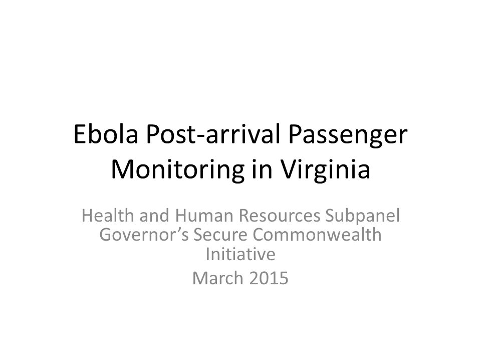 Ebola Post-arrival Passenger Monitoring in Virginia Health and Human Resources Subpanel Governor's Secure Commonwealth Initiative March 2015