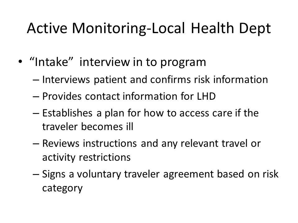 Active Monitoring-Local Health Dept Intake interview in to program – Interviews patient and confirms risk information – Provides contact information for LHD – Establishes a plan for how to access care if the traveler becomes ill – Reviews instructions and any relevant travel or activity restrictions – Signs a voluntary traveler agreement based on risk category