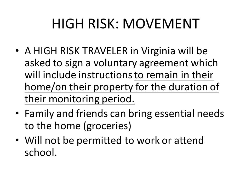 HIGH RISK: MOVEMENT A HIGH RISK TRAVELER in Virginia will be asked to sign a voluntary agreement which will include instructions to remain in their home/on their property for the duration of their monitoring period.