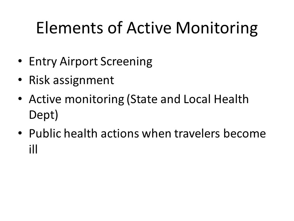 Elements of Active Monitoring Entry Airport Screening Risk assignment Active monitoring (State and Local Health Dept) Public health actions when travelers become ill