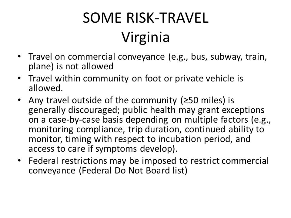 SOME RISK-TRAVEL Virginia Travel on commercial conveyance (e.g., bus, subway, train, plane) is not allowed Travel within community on foot or private vehicle is allowed.