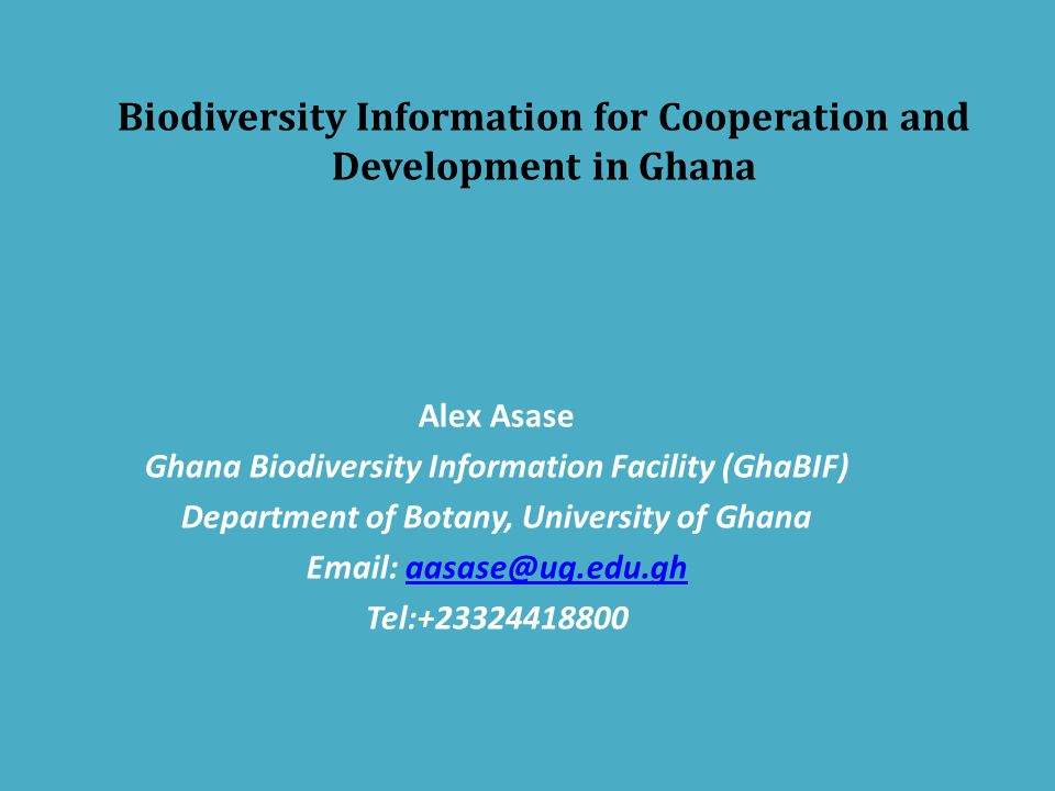 Biodiversity Information for Cooperation and Development in Ghana Alex Asase Ghana Biodiversity Information Facility (GhaBIF) Department of Botany, University of Ghana Email: aasase@ug.edu.ghaasase@ug.edu.gh Tel:+23324418800