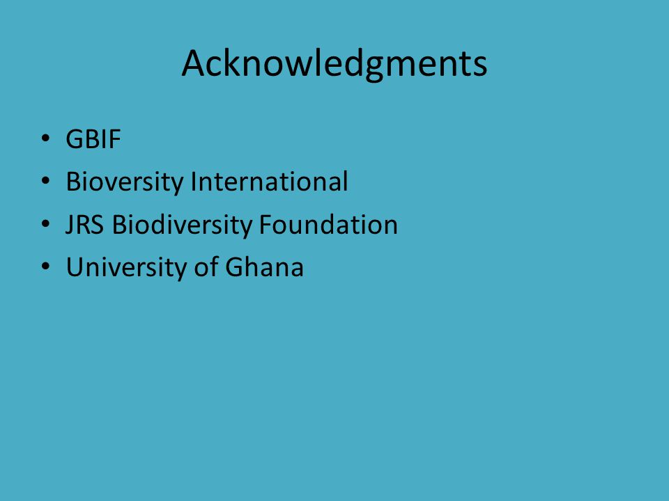 Acknowledgments GBIF Bioversity International JRS Biodiversity Foundation University of Ghana