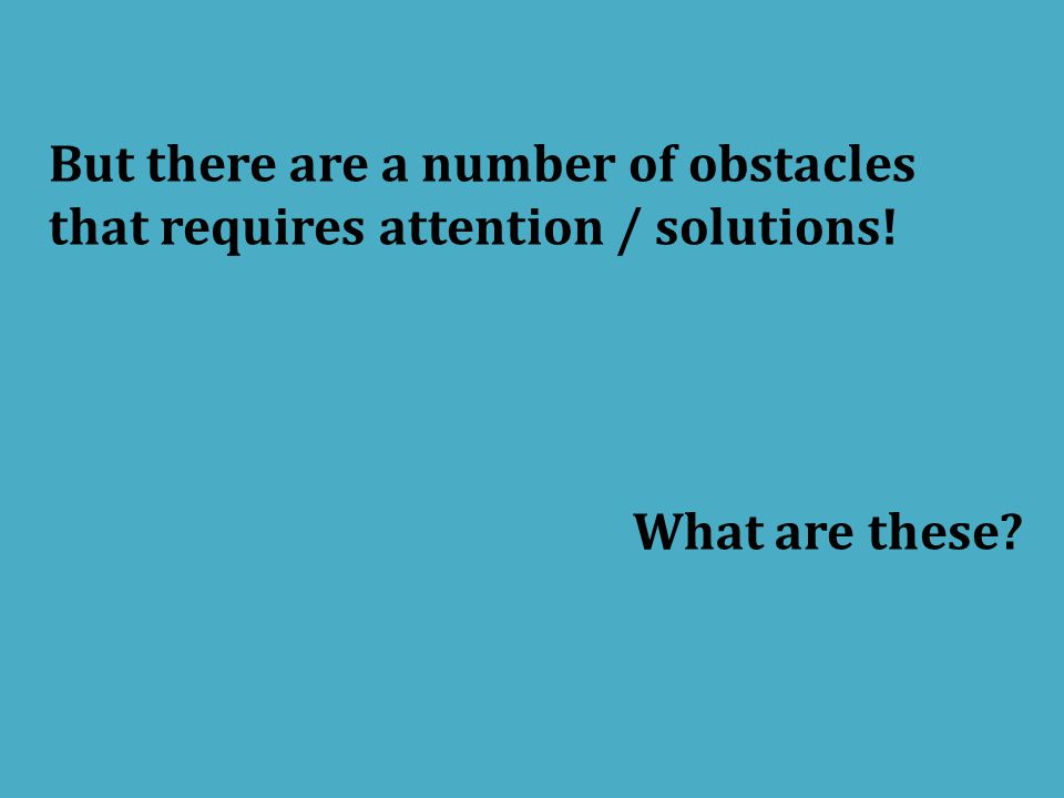 But there are a number of obstacles that requires attention / solutions! What are these