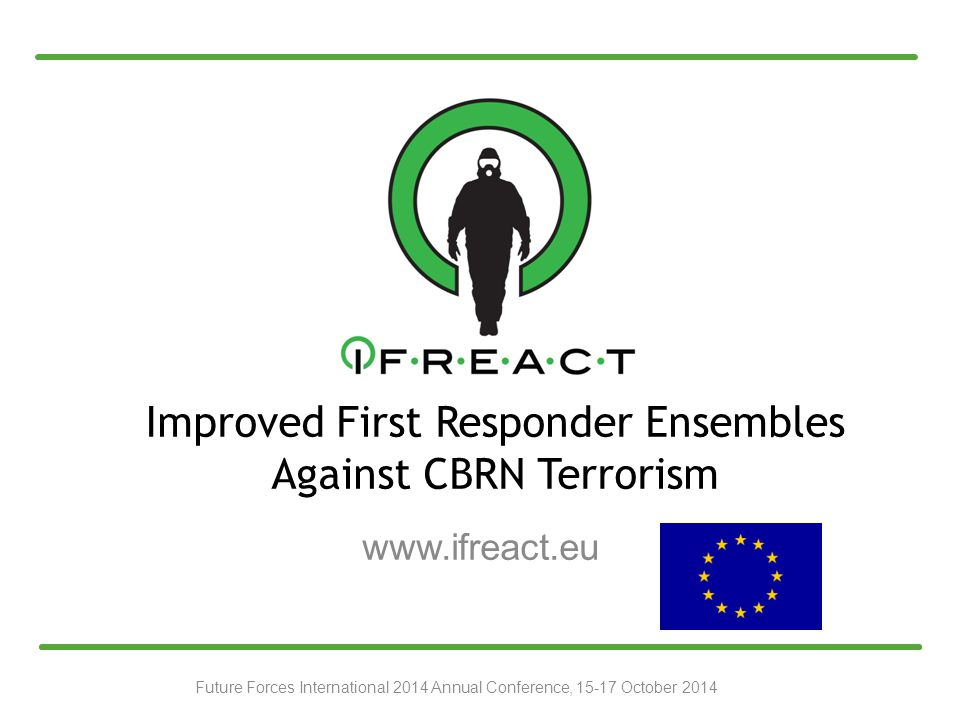 Improved First Responder Ensembles Against CBRN Terrorism www.ifreact.eu Future Forces International 2014 Annual Conference, 15-17 October 2014