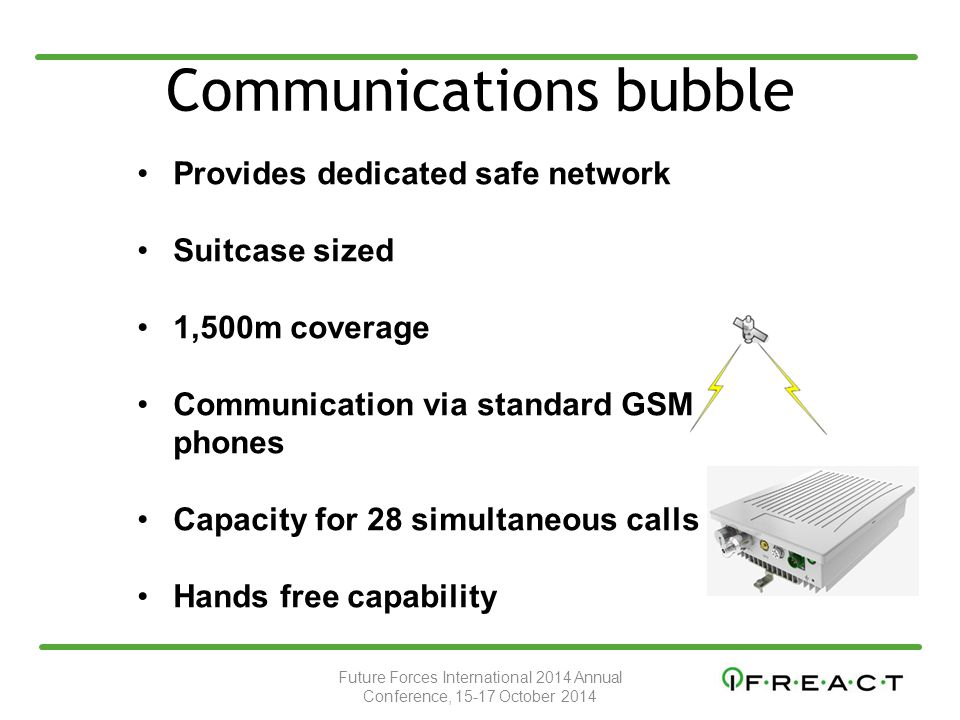 Communications bubble Provides dedicated safe network Suitcase sized 1,500m coverage Communication via standard GSM phones Capacity for 28 simultaneous calls Hands free capability Future Forces International 2014 Annual Conference, 15-17 October 2014