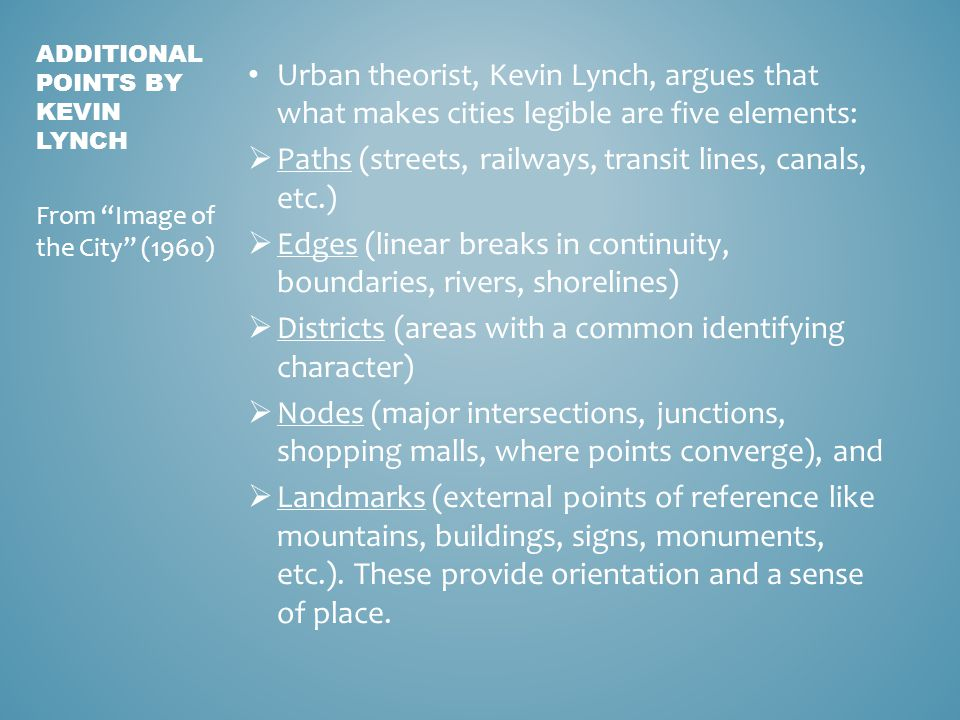 Urban theorist, Kevin Lynch, argues that what makes cities legible are five elements:  Paths (streets, railways, transit lines, canals, etc.)  Edges