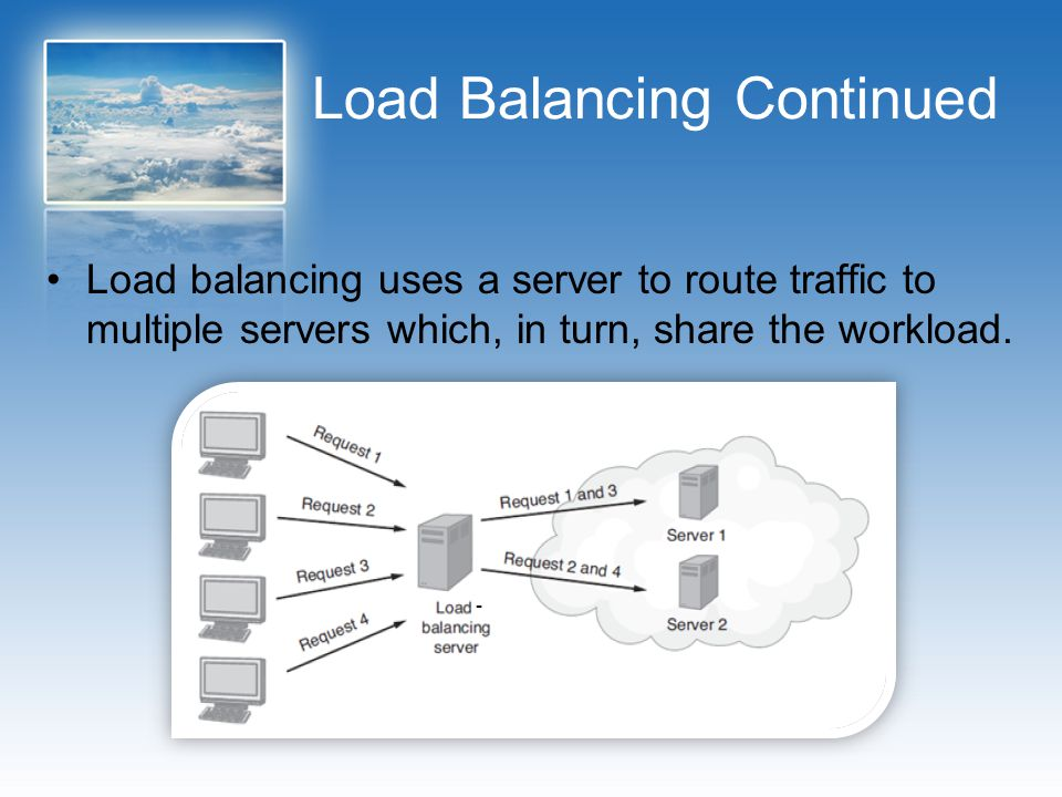 Load Balancing Continued Load balancing uses a server to route traffic to multiple servers which, in turn, share the workload.