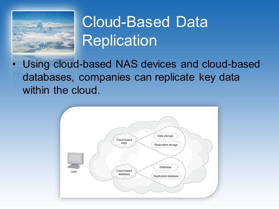 Cloud-Based Data Replication Using cloud-based NAS devices and cloud-based databases, companies can replicate key data within the cloud.