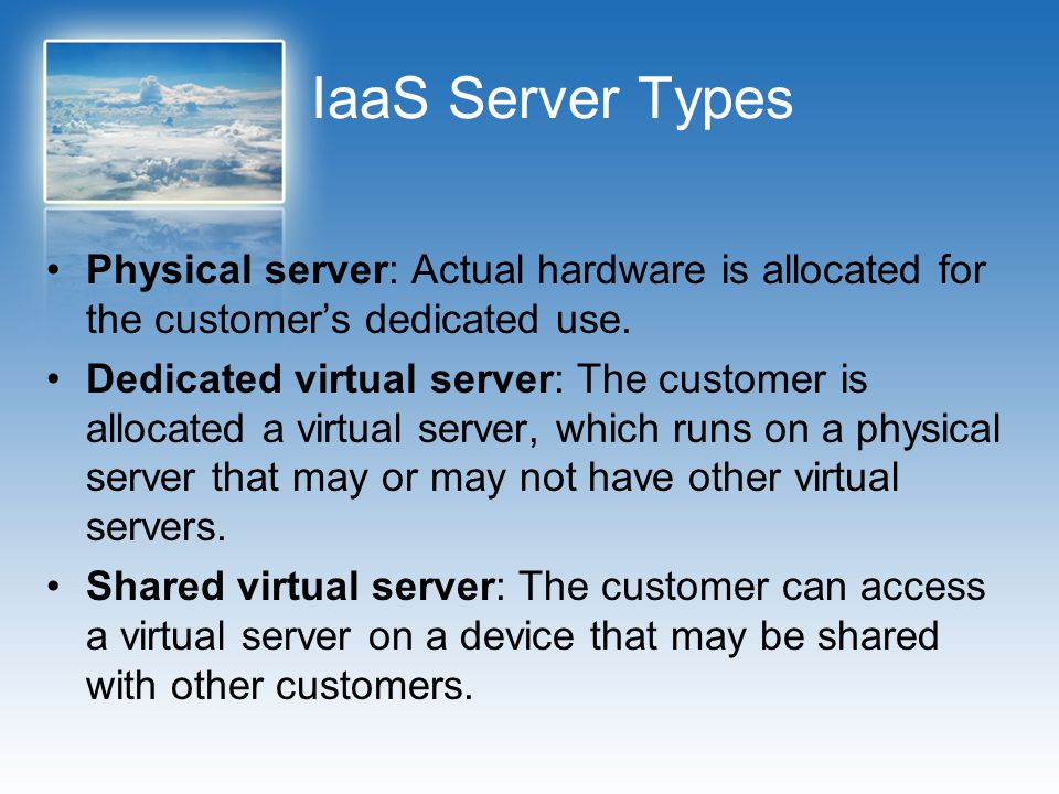 IaaS Server Types Physical server: Actual hardware is allocated for the customer's dedicated use. Dedicated virtual server: The customer is allocated