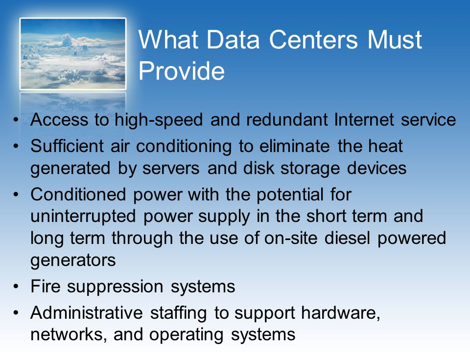 What Data Centers Must Provide Access to high-speed and redundant Internet service Sufficient air conditioning to eliminate the heat generated by serv