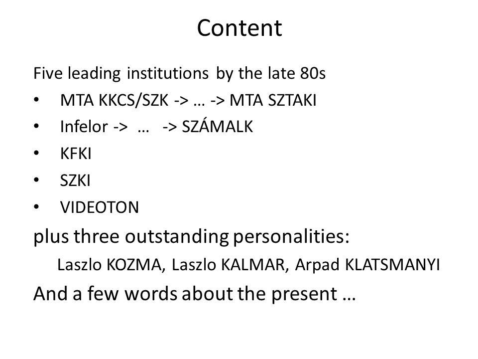 Content Five leading institutions by the late 80s MTA KKCS/SZK -> … -> MTA SZTAKI Infelor -> … -> SZÁMALK KFKI SZKI VIDEOTON plus three outstanding personalities: Laszlo KOZMA, Laszlo KALMAR, Arpad KLATSMANYI And a few words about the present …