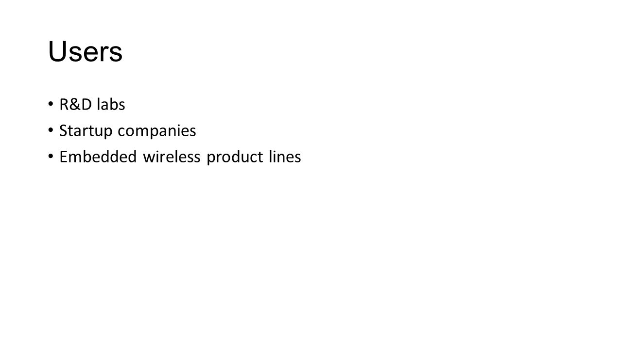 Users R&D labs Startup companies Embedded wireless product lines