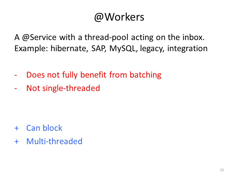 @Workers A @Service with a thread-pool acting on the inbox. Example: hibernate, SAP, MySQL, legacy, integration -Does not fully benefit from batching