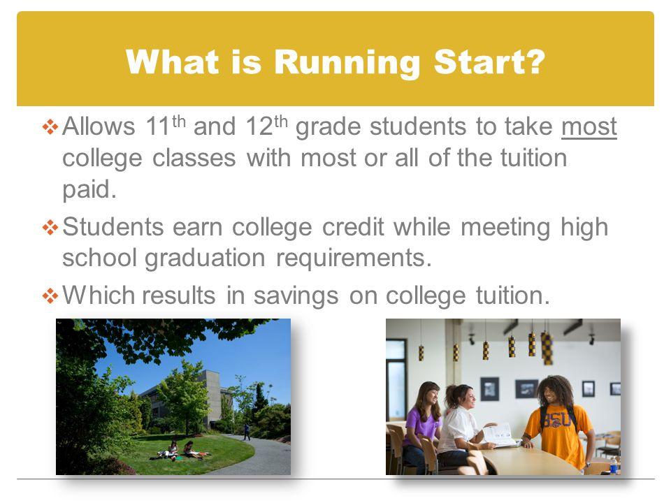 What is Running Start?  Allows 11 th and 12 th grade students to take most college classes with most or all of the tuition paid.  Students earn coll
